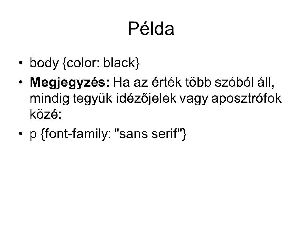 Példa body {color: black} Megjegyzés: Ha az érték több szóból áll, mindig tegyük idézőjelek vagy aposztrófok közé: p {font-family: sans serif }