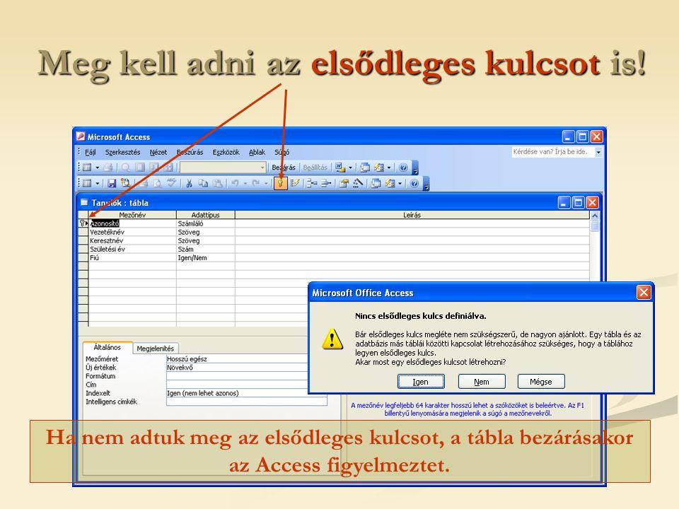 Meg kell adni az elsődleges kulcsot is! Ha nem adtuk meg az elsődleges kulcsot, a tábla bezárásakor az Access figyelmeztet.