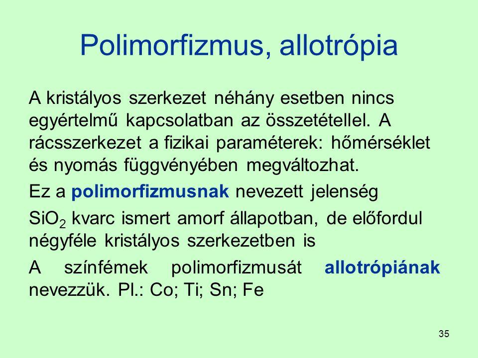 35 Polimorfizmus, allotrópia A kristályos szerkezet néhány esetben nincs egyértelmű kapcsolatban az összetétellel. A rácsszerkezet a fizikai paraméter
