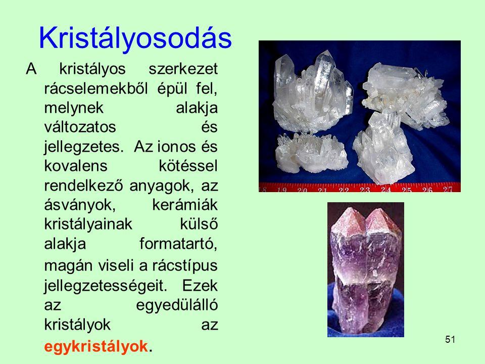 51 Kristályosodás A kristályos szerkezet rácselemekből épül fel, melynek alakja változatos és jellegzetes. Az ionos és kovalens kötéssel rendelkező an