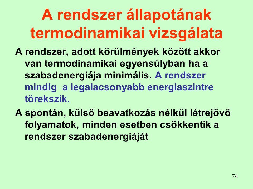 74 A rendszer állapotának termodinamikai vizsgálata A rendszer, adott körülmények között akkor van termodinamikai egyensúlyban ha a szabadenergiája mi