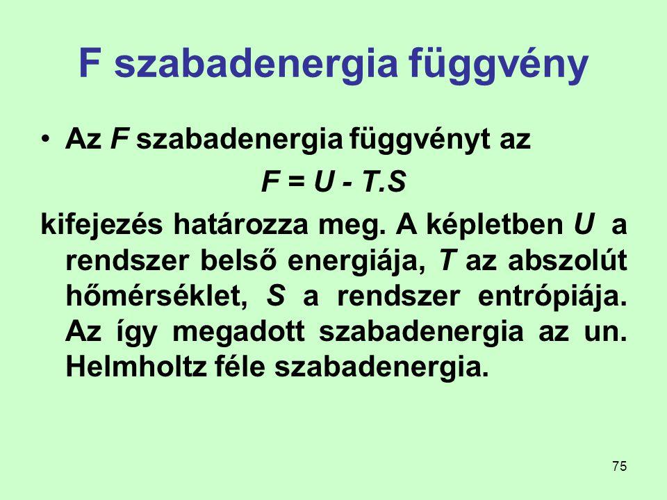 75 F szabadenergia függvény Az F szabadenergia függvényt az F = U - T.S kifejezés határozza meg. A képletben U a rendszer belső energiája, T az abszol