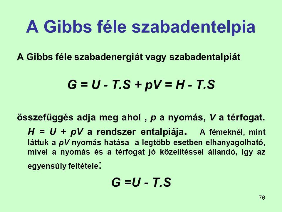 76 A Gibbs féle szabadentelpia A Gibbs féle szabadenergiát vagy szabadentalpiát G = U - T.S + pV = H - T.S összefüggés adja meg ahol, p a nyomás, V a