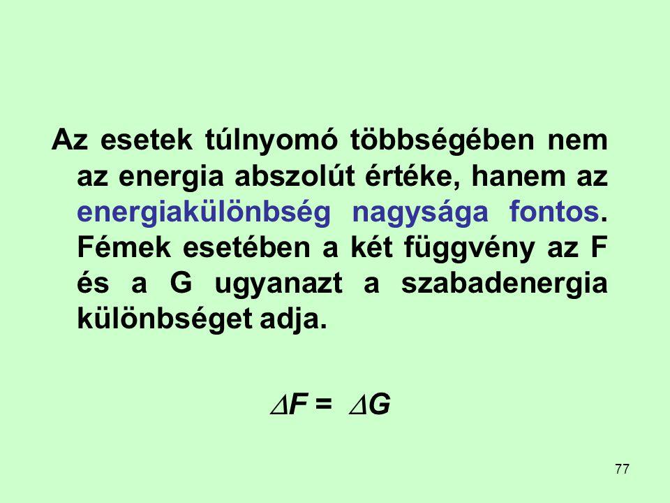 77 Az esetek túlnyomó többségében nem az energia abszolút értéke, hanem az energiakülönbség nagysága fontos. Fémek esetében a két függvény az F és a G