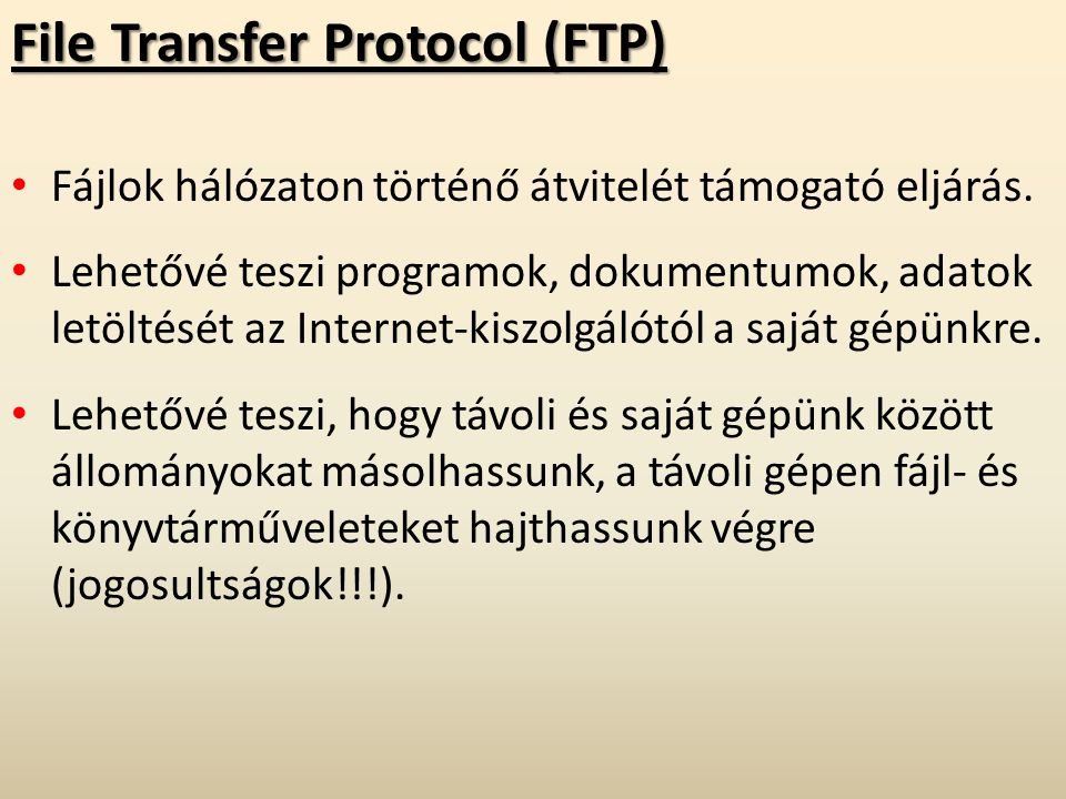 File Transfer Protocol (FTP) Fájlok hálózaton történő átvitelét támogató eljárás. Lehetővé teszi programok, dokumentumok, adatok letöltését az Interne