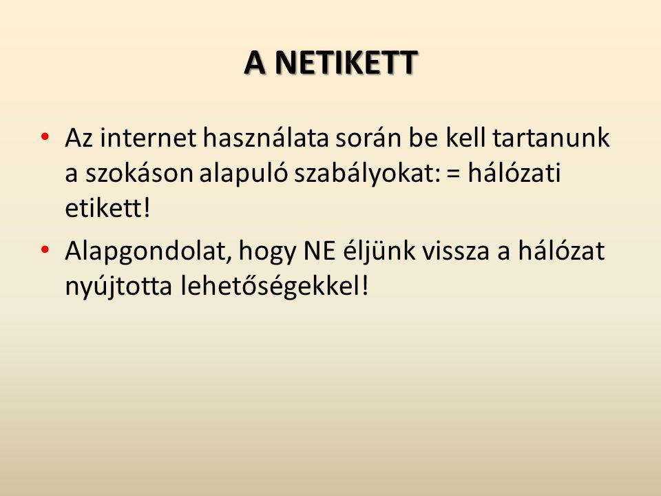 A NETIKETT Az internet használata során be kell tartanunk a szokáson alapuló szabályokat: = hálózati etikett! Alapgondolat, hogy NE éljünk vissza a há