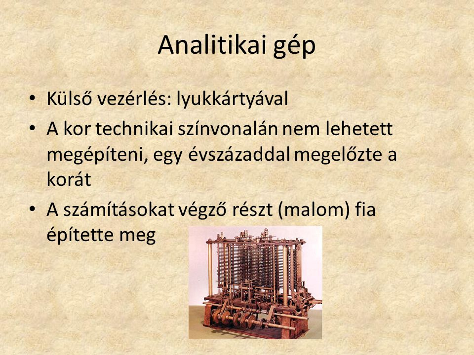 Analitikai gép Külső vezérlés: lyukkártyával A kor technikai színvonalán nem lehetett megépíteni, egy évszázaddal megelőzte a korát A számításokat végző részt (malom) fia építette meg