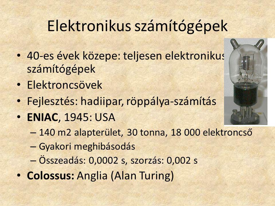 Elektronikus számítógépek 40-es évek közepe: teljesen elektronikus számítógépek Elektroncsövek Fejlesztés: hadiipar, röppálya-számítás ENIAC, 1945: USA – 140 m2 alapterület, 30 tonna, 18 000 elektroncső – Gyakori meghibásodás – Összeadás: 0,0002 s, szorzás: 0,002 s Colossus: Anglia (Alan Turing)