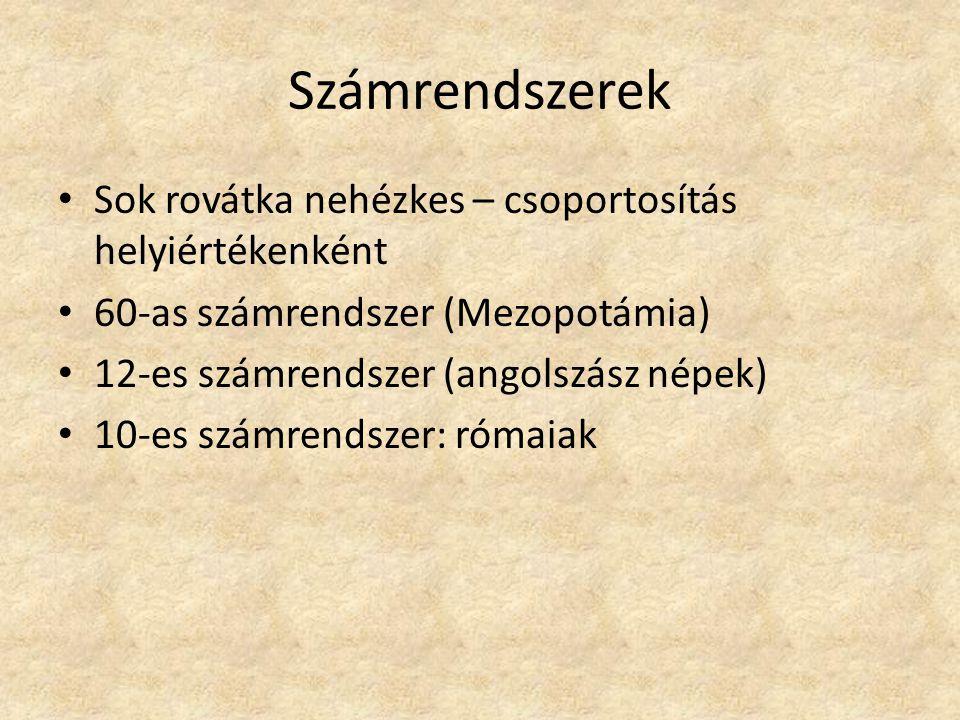 Számrendszerek Sok rovátka nehézkes – csoportosítás helyiértékenként 60-as számrendszer (Mezopotámia) 12-es számrendszer (angolszász népek) 10-es számrendszer: rómaiak