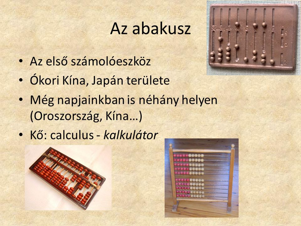 Az abakusz Az első számolóeszköz Ókori Kína, Japán területe Még napjainkban is néhány helyen (Oroszország, Kína…) Kő: calculus - kalkulátor