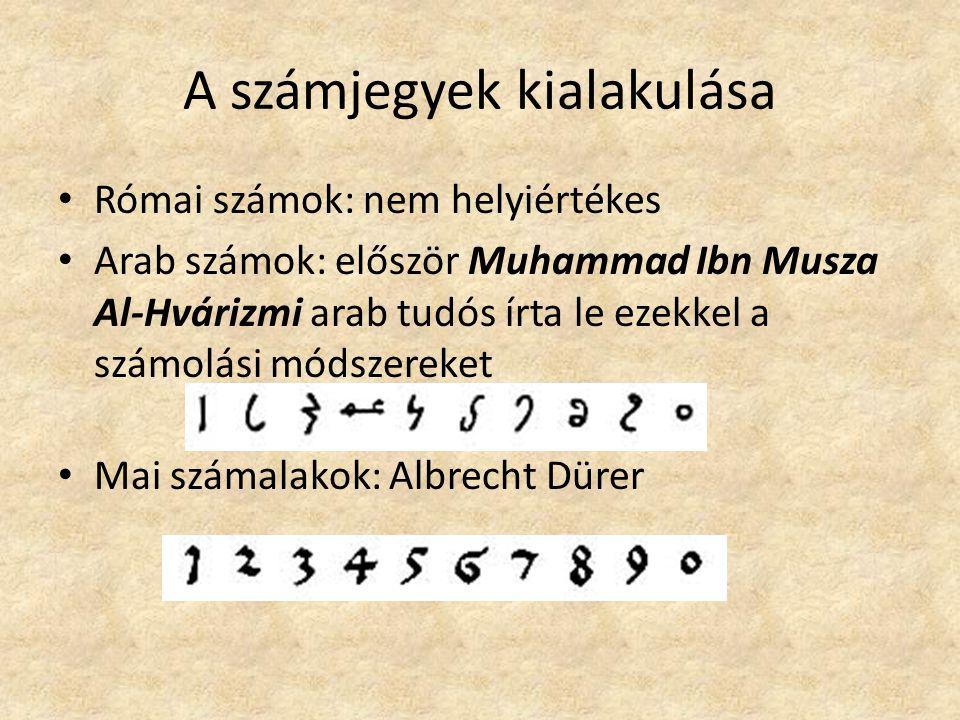 A számjegyek kialakulása Római számok: nem helyiértékes Arab számok: először Muhammad Ibn Musza Al-Hvárizmi arab tudós írta le ezekkel a számolási módszereket Mai számalakok: Albrecht Dürer
