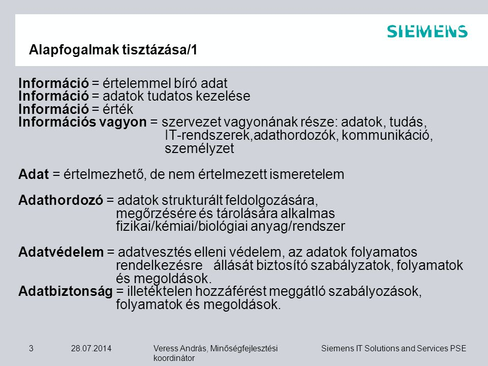 Veress András, Minőségfejlesztési koordinátor Siemens IT Solutions and Services PSE 28.07.20144 IT biztonság = rendelkezésre állás + technológia kezelés Biztonsági/védelmi szint = tudatos kockázat vállalás Veszélyforrás = biztonsági szint negatív változását okozó tényező Kockázat = információhiány Kockázati érték = bekövetkezési valószínűség * kárérték Védelmi politika = célok, stratégia, elkötelezettség, eszközök meghatározása ISMS = Information Security Management System IBIR = Információbiztonsági Irányítási Rendszer IVIR = Információvédelmi Irányítási Rendszer Alapfogalmak tisztázása/2