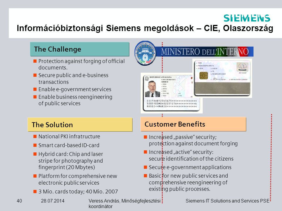 "Veress András, Minőségfejlesztési koordinátor Siemens IT Solutions and Services PSE 28.07.201440 The Challenge Customer Benefits Increased ""passive security; protection against document forging Increased ""active security: secure identification of the citizens Secure e-government applications Basic for new public services and comprehensive reengineering of existing public processes."
