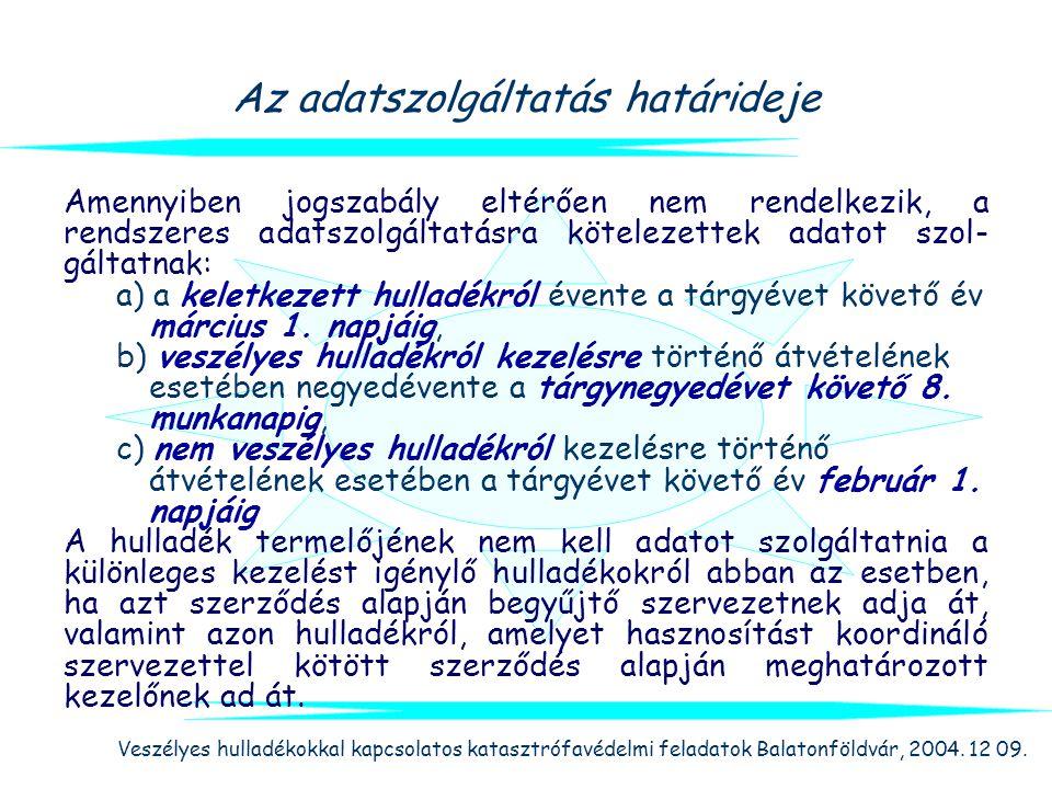 Veszélyes hulladékokkal kapcsolatos katasztrófavédelmi feladatok Balatonföldvár, 2004. 12 09. Az adatszolgáltatás határideje Amennyiben jogszabály elt