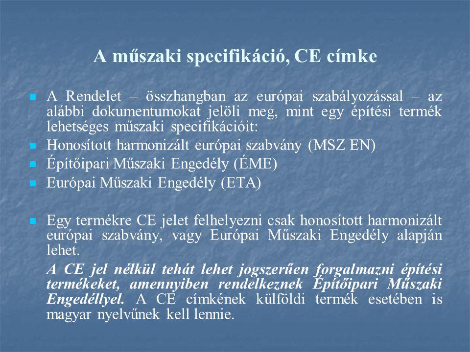 A műszaki specifikáció, CE címke A Rendelet – összhangban az európai szabályozással – az alábbi dokumentumokat jelöli meg, mint egy építési termék lehetséges műszaki specifikációit: Honosított harmonizált európai szabvány (MSZ EN) Építőipari Műszaki Engedély (ÉME) Európai Műszaki Engedély (ETA) Egy termékre CE jelet felhelyezni csak honosított harmonizált európai szabvány, vagy Európai Műszaki Engedély alapján lehet.
