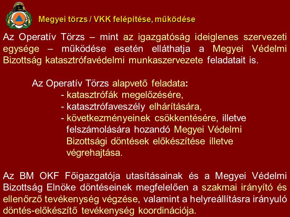 Megyei törzs / VKK felépítése, működése Az Operatív Törzs – mint az igazgatóság ideiglenes szervezeti egysége – működése esetén elláthatja a Megyei Védelmi Bizottság katasztrófavédelmi munkaszervezete feladatait is.