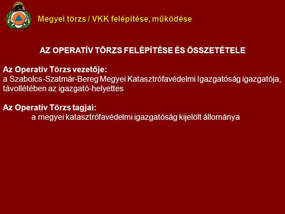 Megyei törzs / VKK felépítése, működése AZ OPERATÍV TÖRZS FELÉPÍTÉSE ÉS ÖSSZETÉTELE Az Operatív Törzs vezetője: a Szabolcs-Szatmár-Bereg Megyei Katasztrófavédelmi Igazgatóság igazgatója, távollétében az igazgató-helyettes Az Operatív Törzs tagjai: a megyei katasztrófavédelmi igazgatóság kijelölt állománya