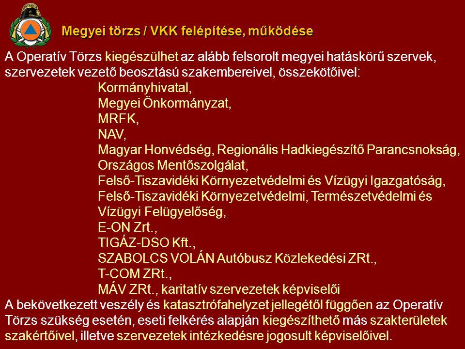 Megyei törzs / VKK felépítése, működése A Operatív Törzs kiegészülhet az alább felsorolt megyei hatáskörű szervek, szervezetek vezető beosztású szakembereivel, összekötőivel: Kormányhivatal, Megyei Önkormányzat, MRFK, NAV, Magyar Honvédség, Regionális Hadkiegészítő Parancsnokság, Országos Mentőszolgálat, Felső-Tiszavidéki Környezetvédelmi és Vízügyi Igazgatóság, Felső-Tiszavidéki Környezetvédelmi, Természetvédelmi és Vízügyi Felügyelőség, E-ON Zrt., TIGÁZ-DSO Kft., SZABOLCS VOLÁN Autóbusz Közlekedési ZRt., T-COM ZRt., MÁV ZRt., karitatív szervezetek képviselői A bekövetkezett veszély és katasztrófahelyzet jellegétől függően az Operatív Törzs szükség esetén, eseti felkérés alapján kiegészíthető más szakterületek szakértőivel, illetve szervezetek intézkedésre jogosult képviselőivel.