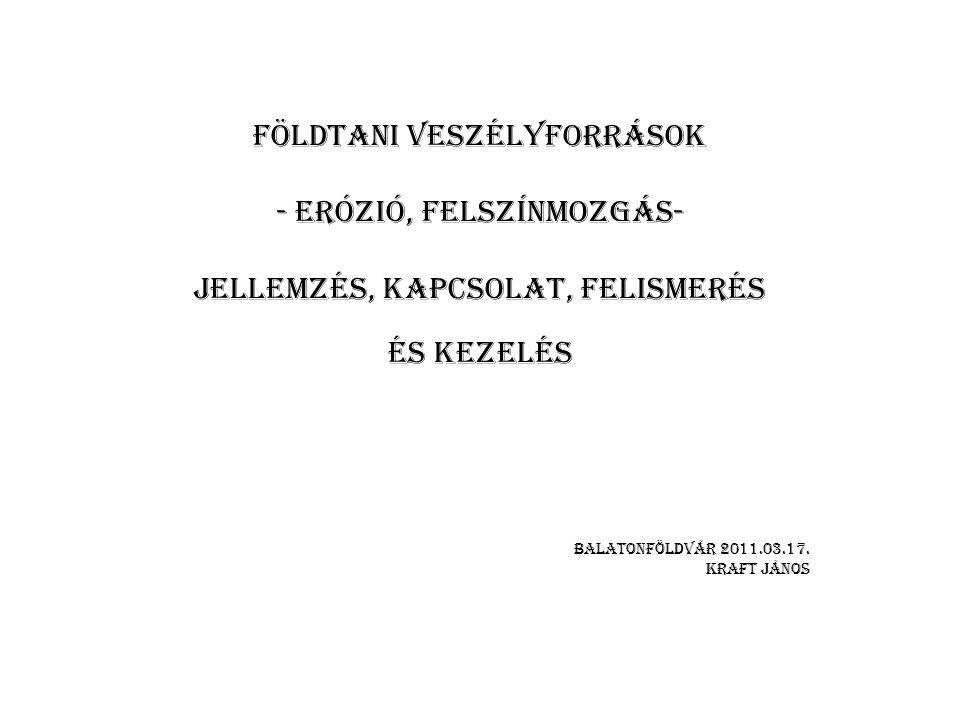 FÖLDTANI VESZÉLYFORRÁSOK - ERÓZIÓ, FELSZÍNMOZGÁS- jellemzés, KAPCSOLAT, FELISMERÉS ÉS KEZELÉS BALATONFÖLDVÁR 2011.03.17. KRAFT JÁNOS