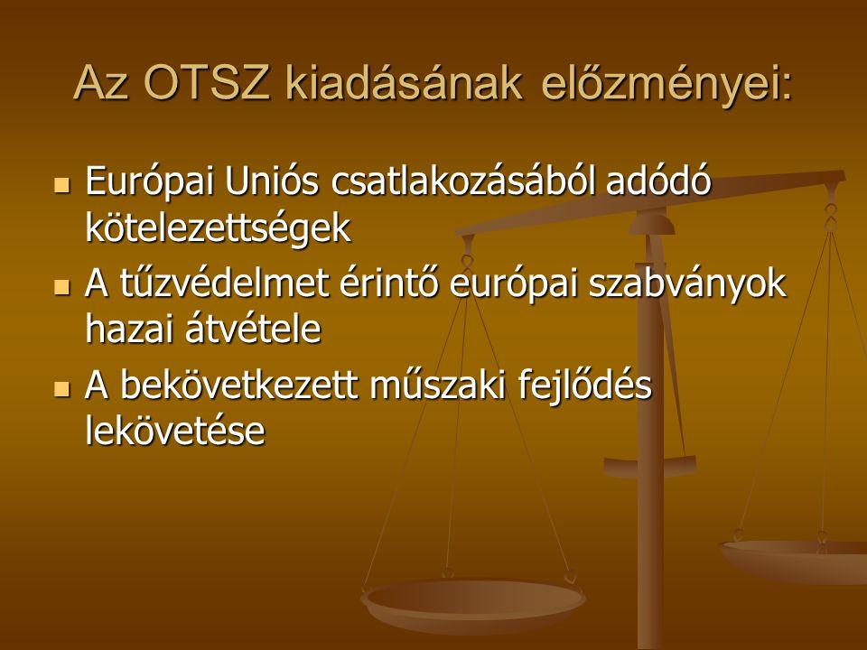 Az OTSZ kiadásának előzményei: Európai Uniós csatlakozásából adódó kötelezettségek Európai Uniós csatlakozásából adódó kötelezettségek A tűzvédelmet é