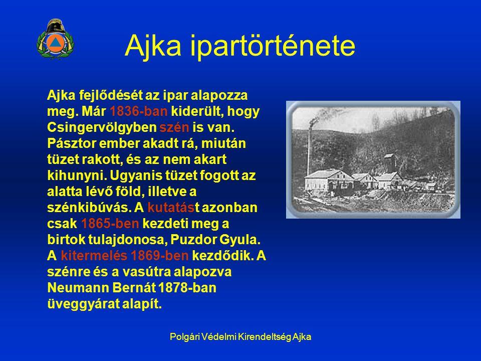 Polgári Védelmi Kirendeltség Ajka Ajka ipartörténete Ajka fejlődését az ipar alapozza meg. Már 1836-ban kiderült, hogy Csingervölgyben szén is van. Pá