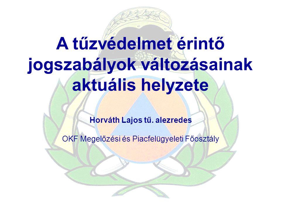 A tűzvédelmet érintő jogszabályok változásainak aktuális helyzete Horváth Lajos tű. alezredes OKF Megelőzési és Piacfelügyeleti Főosztály