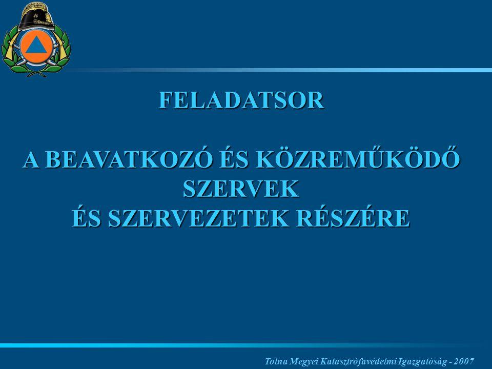 Tolna Megyei Katasztrófavédelmi Igazgatóság - 2007 FELADATSOR A BEAVATKOZÓ ÉS KÖZREMŰKÖDŐ SZERVEK ÉS SZERVEZETEK RÉSZÉRE