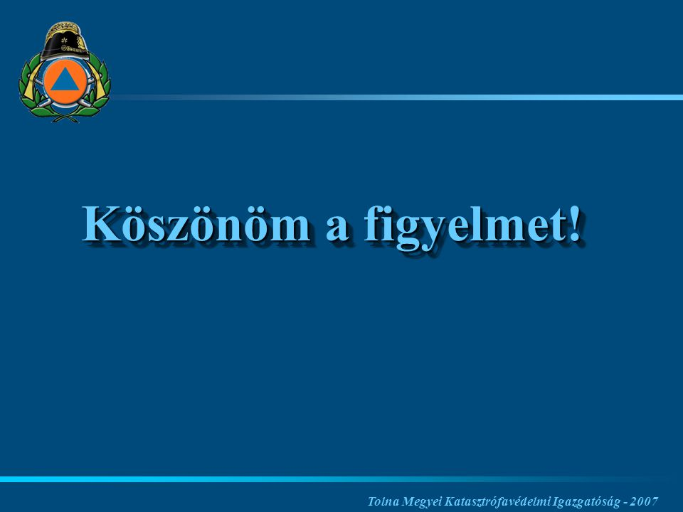 Köszönöm a figyelmet! Tolna Megyei Katasztrófavédelmi Igazgatóság - 2007