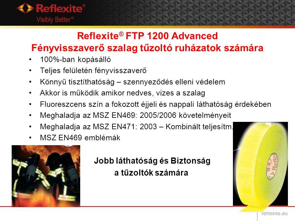 Reflexite ® FTP 1200 Advanced Fényvisszaverő szalag tűzoltó ruházatok számára 100%-ban kopásálló Teljes felületén fényvisszaverő Könnyű tisztíthatóság – szennyeződés elleni védelem Akkor is működik amikor nedves, vizes a szalag Fluoreszcens szín a fokozott éjjeli és nappali láthatóság érdekében Meghaladja az MSZ EN469: 2005/2006 követelményeit Meghaladja az MSZ EN471: 2003 – Kombinált teljesítm.