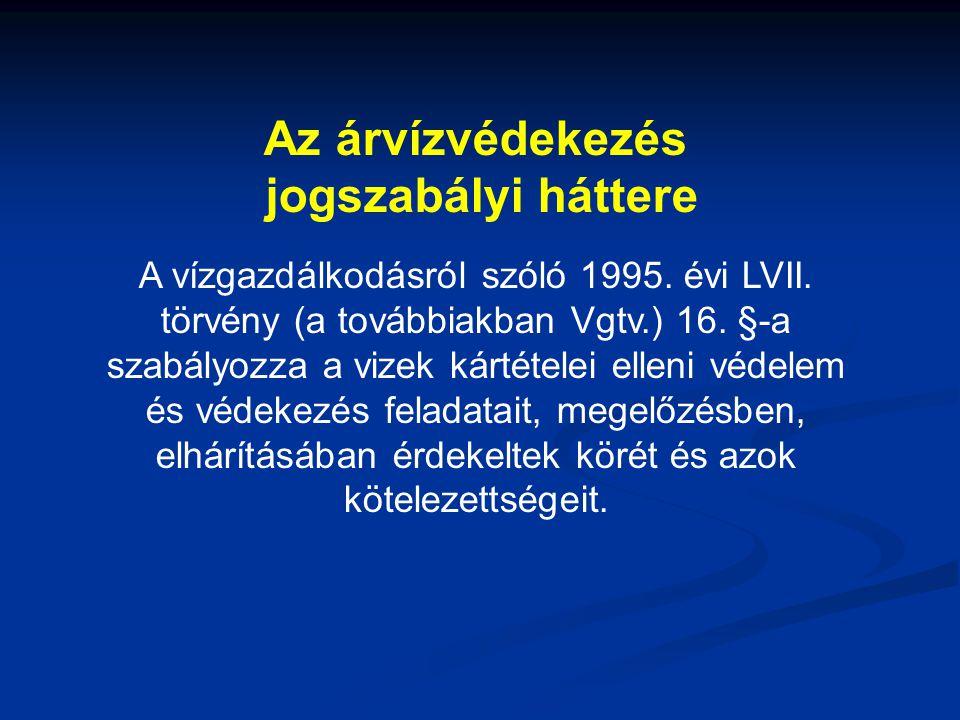 Az árvízvédekezés jogszabályi háttere A vízgazdálkodásról szóló 1995. évi LVII. törvény (a továbbiakban Vgtv.) 16. §-a szabályozza a vizek kártételei