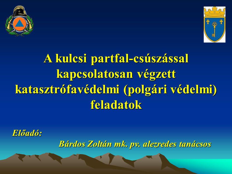 A kulcsi partfal-csúszással kapcsolatosan végzett katasztrófavédelmi (polgári védelmi) feladatok Előadó: Bárdos Zoltán mk. pv. alezredes tanácsos