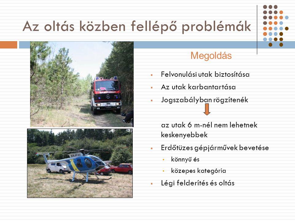 Az oltás közben fellépő problémák  Felvonulási utak biztosítása  Az utak karbantartása  Jogszabályban rögzítenék az utak 6 m-nél nem lehetnek keskenyebbek  Erdőtüzes gépjárművek bevetése könnyű és közepes kategória  Légi felderítés és oltás Megoldás