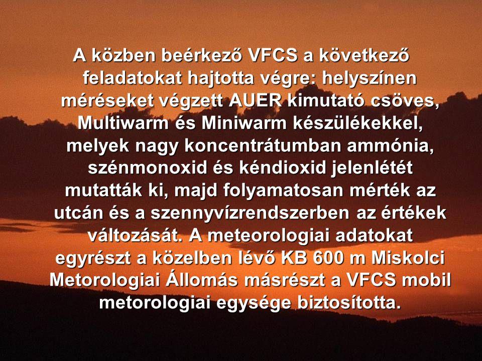 A közben beérkező VFCS a következő feladatokat hajtotta végre: helyszínen méréseket végzett AUER kimutató csöves, Multiwarm és Miniwarm készülékekkel, melyek nagy koncentrátumban ammónia, szénmonoxid és kéndioxid jelenlétét mutatták ki, majd folyamatosan mérték az utcán és a szennyvízrendszerben az értékek változását.