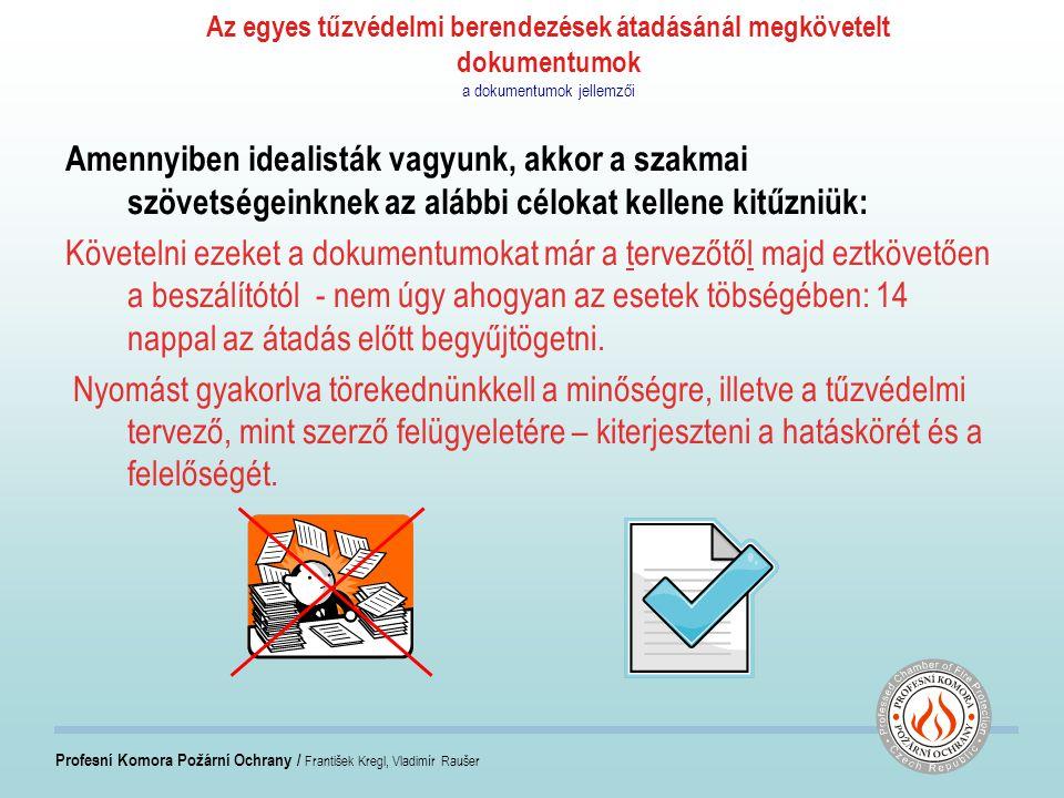 Profesní Komora Požární Ochrany / František Kregl, Vladimír Raušer Az egyes tűzvédelmi berendezések átadásánál megkövetelt dokumentumok tervezői dokumentációk alapkövetelményei Ahhoz, hogy az egyes dokumentumoknak legyen érvényességük és ellenőrizni lehessen: Szükséges a tervezői dokumentumokat specifikálni a projektre nézve: Tűzvédelmi szerkezetek – ezközök – pasziv rész Tűzgátló falak, födémek, üvegezettek is Homlokzati tűzgátló szerkezetek Födémek és falak tűzgátló burkolata Acél és fa szerkezetek tűzvédelme ( oszlopok és tartógerendák ) Tűzgátló födém és álmennyezetek Tűzgátló nyílászárók Tűzgátló nyílászárórendszerek szállítósorok lezárására Közműaknák tűzgátlása Kémények, füstelvezetők tűzvédelme Tűzgátló bevonatok, festékek, habarcsok Légcsatornák tűzvédelmi burkolattal Neméghető és nehezen éghető elektromos kábelek Liftek