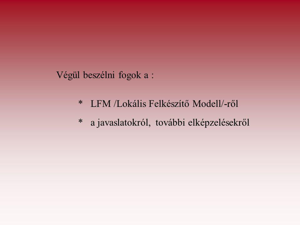 Végül beszélni fogok a : * LFM /Lokális Felkészítő Modell/-ről * a javaslatokról, további elképzelésekről