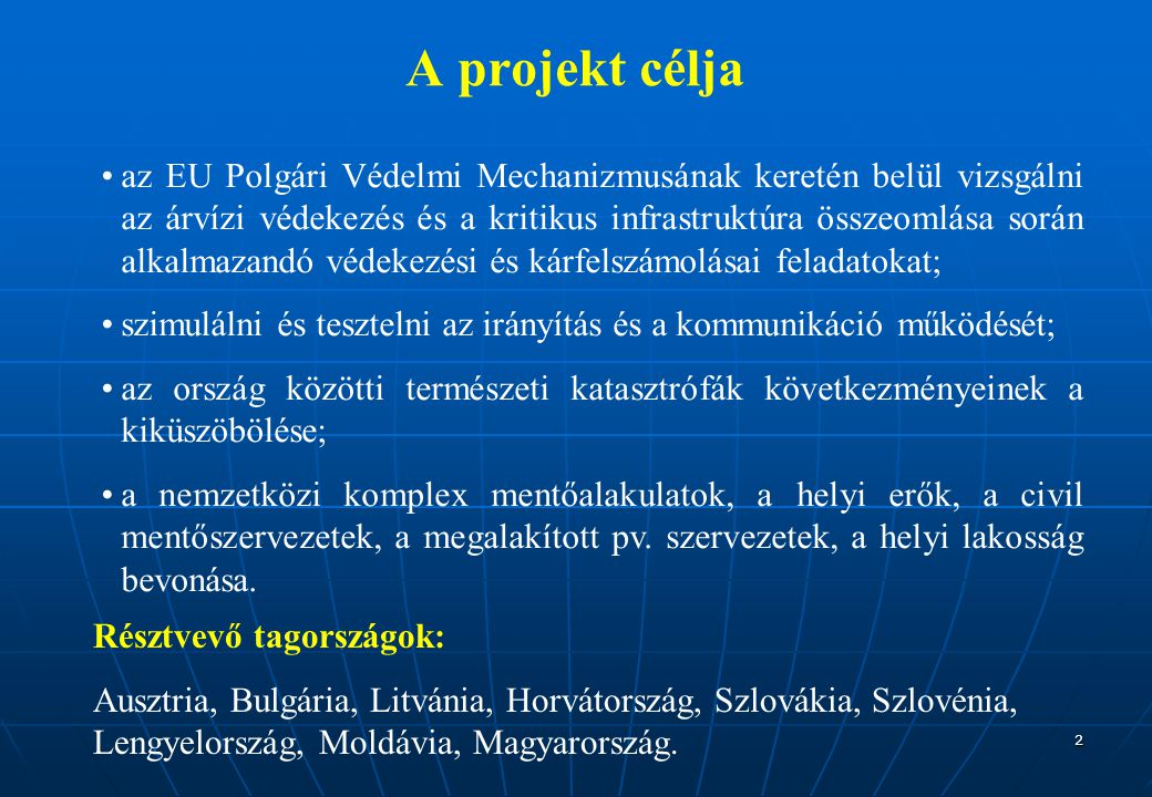 2 A projekt célja az EU Polgári Védelmi Mechanizmusának keretén belül vizsgálni az árvízi védekezés és a kritikus infrastruktúra összeomlása során alkalmazandó védekezési és kárfelszámolásai feladatokat; szimulálni és tesztelni az irányítás és a kommunikáció működését; az ország közötti természeti katasztrófák következményeinek a kiküszöbölése; a nemzetközi komplex mentőalakulatok, a helyi erők, a civil mentőszervezetek, a megalakított pv.