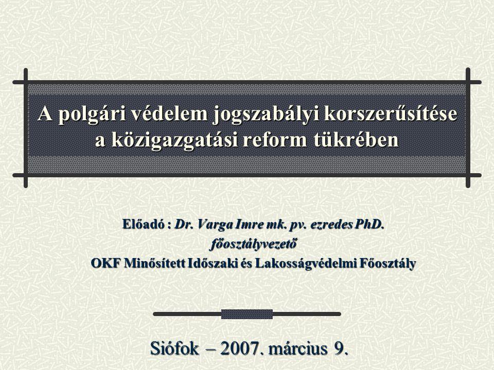 A polgári védelem jogszabályi korszerűsítése a közigazgatási reform tükrében Előadó : Dr. Varga Imre mk. pv. ezredes PhD. főosztályvezető OKF Minősíte