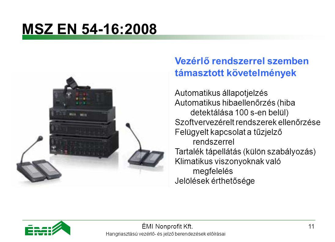 ÉMI Nonprofit Kft.10 Követelmények MSZ EN 60849:2000 Hangriasztású vezérlő- és jelző berendezések előírásai Üzemeltetési követelmények: helyszínen szükséges ellenőrizni Megfelelő oktatás, a rendszer használatának gyakorlata Üzembe helyezési napló megőrzése: Hangszóróterhelés vészjelző üzemmódban Mennyiségi beállítások Minden egység helye, ezek védelme Hangnyomásszintek Üzemeltetési napló megőrzése és vezetése: rendszer használatának dátumai Elvégzett mérések részletei Hibák időpontja, részletezése, javítási lépések A rendszert felügyelő személy neve, rendszerfelelős aláírása Karbantartás: Ajánlott évente legalább 2 karbantartás Karbantartási napló vezetése Képzett karbantartó személyzet