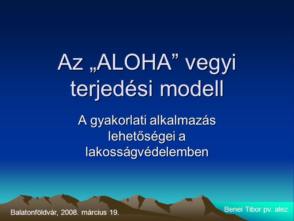 """Az """"ALOHA"""" vegyi terjedési modell A gyakorlati alkalmazás lehetőségei a lakosságvédelemben Benei Tibor pv. alez. Balatonföldvár, 2008. március 19."""