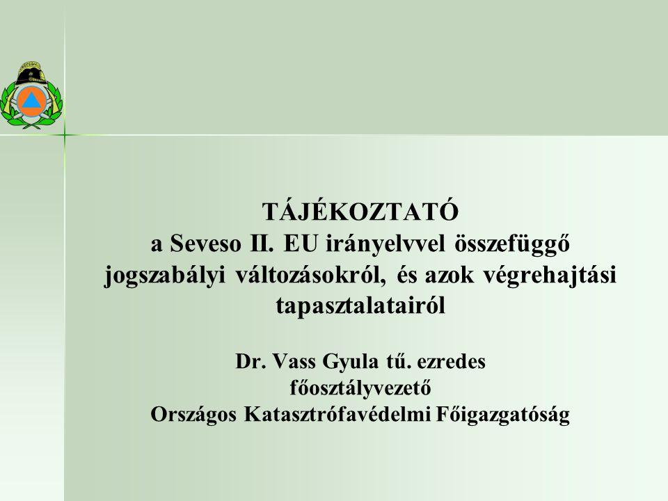TÁJÉKOZTATÓ a Seveso II. EU irányelvvel összefüggő jogszabályi változásokról, és azok végrehajtási tapasztalatairól Dr. Vass Gyula tű. ezredes főosztá