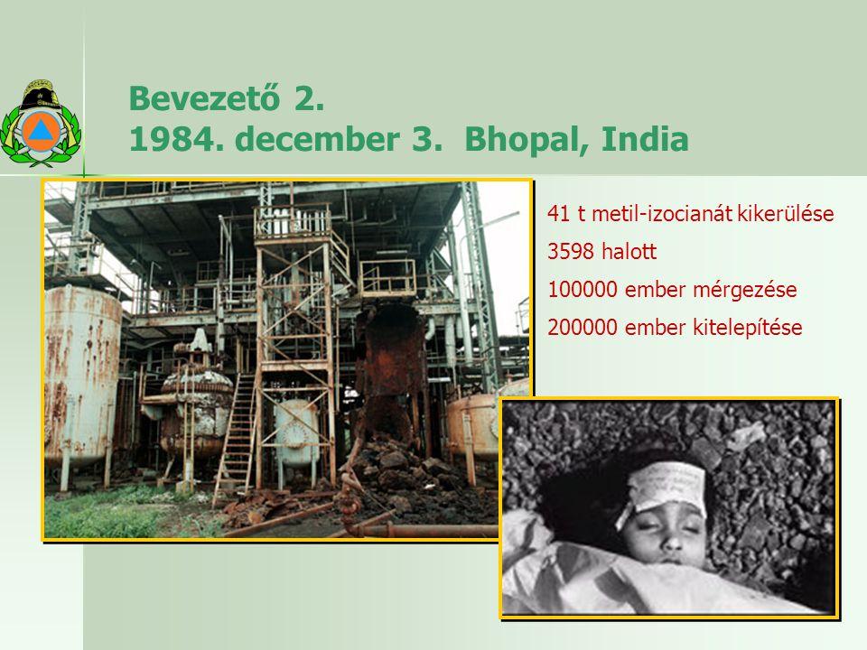 Bevezető 2. 1984. december 3. Bhopal, India 41 t metil-izocianát kikerülése 3598 halott 100000 ember mérgezése 200000 ember kitelepítése