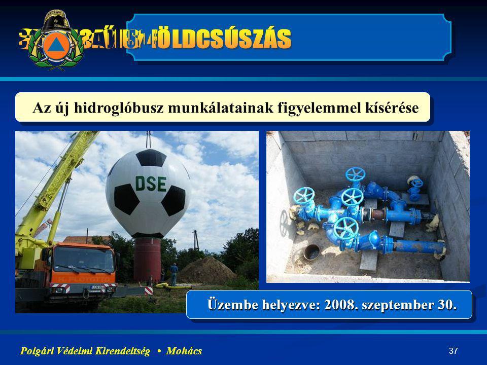37 Az új hidroglóbusz munkálatainak figyelemmel kísérése Üzembe helyezve: 2008. szeptember 30. Polgári Védelmi Kirendeltség Mohács