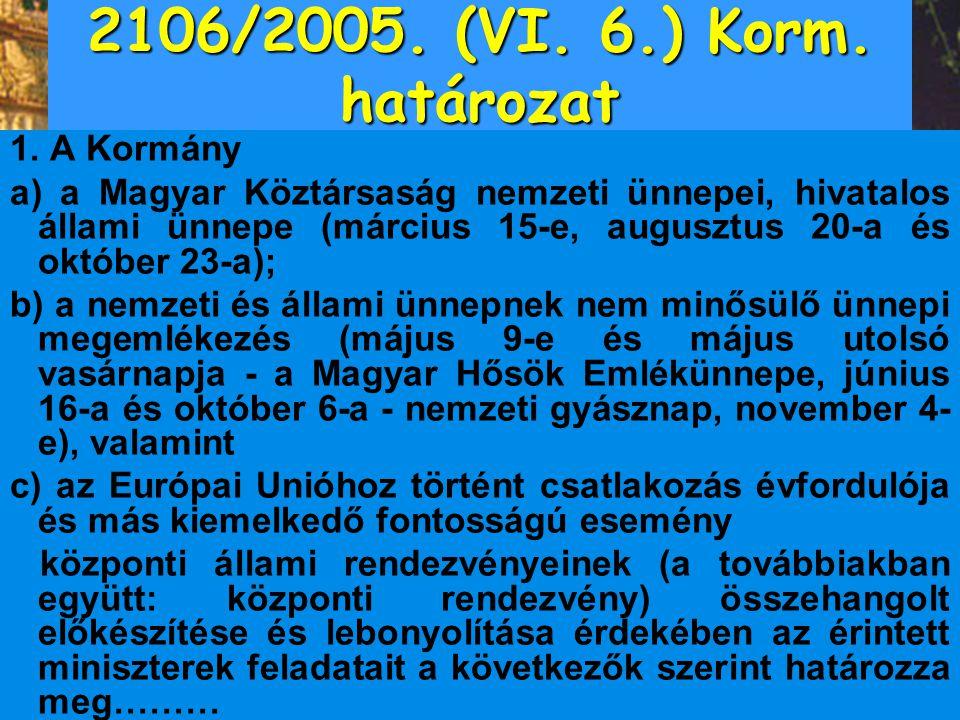 2106/2005. (VI. 6.) Korm. határozat 1. A Kormány a) a Magyar Köztársaság nemzeti ünnepei, hivatalos állami ünnepe (március 15-e, augusztus 20-a és okt
