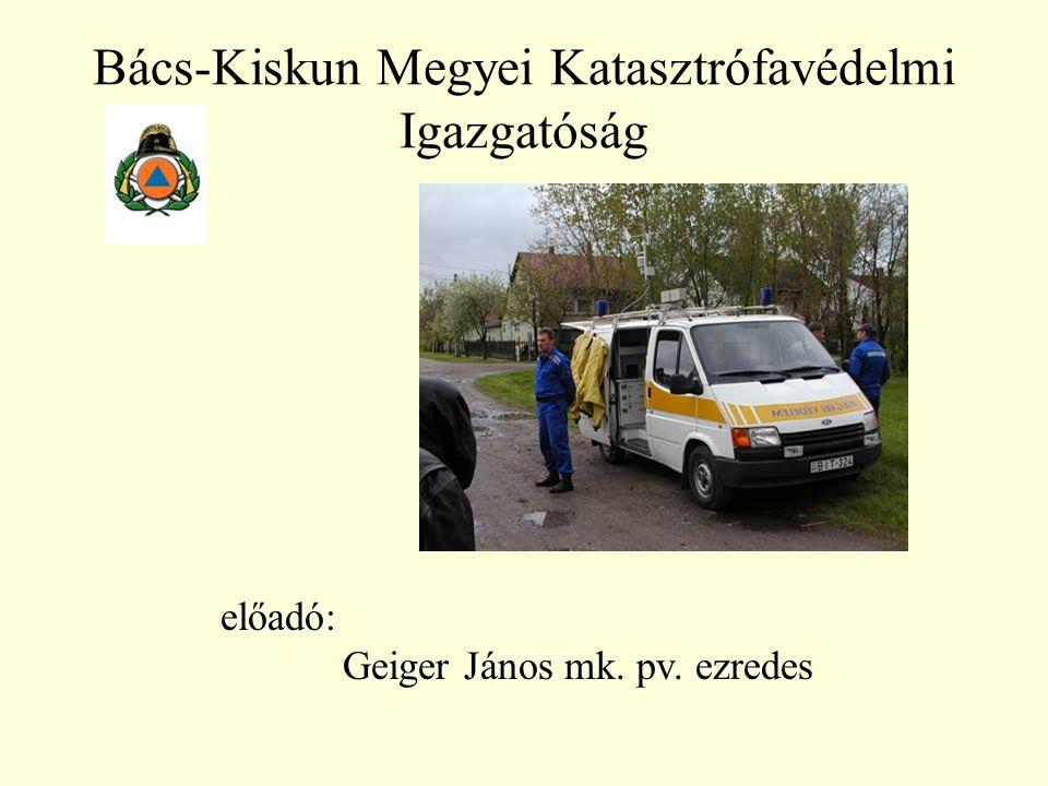 Bács-Kiskun Megyei Katasztrófavédelmi Igazgatóság előadó: Geiger János mk. pv. ezredes