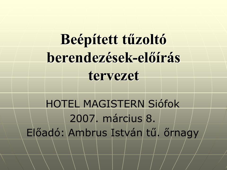 Beépített tűzoltó berendezések-előírás tervezet HOTEL MAGISTERN Siófok 2007. március 8. Előadó: Ambrus István tű. őrnagy