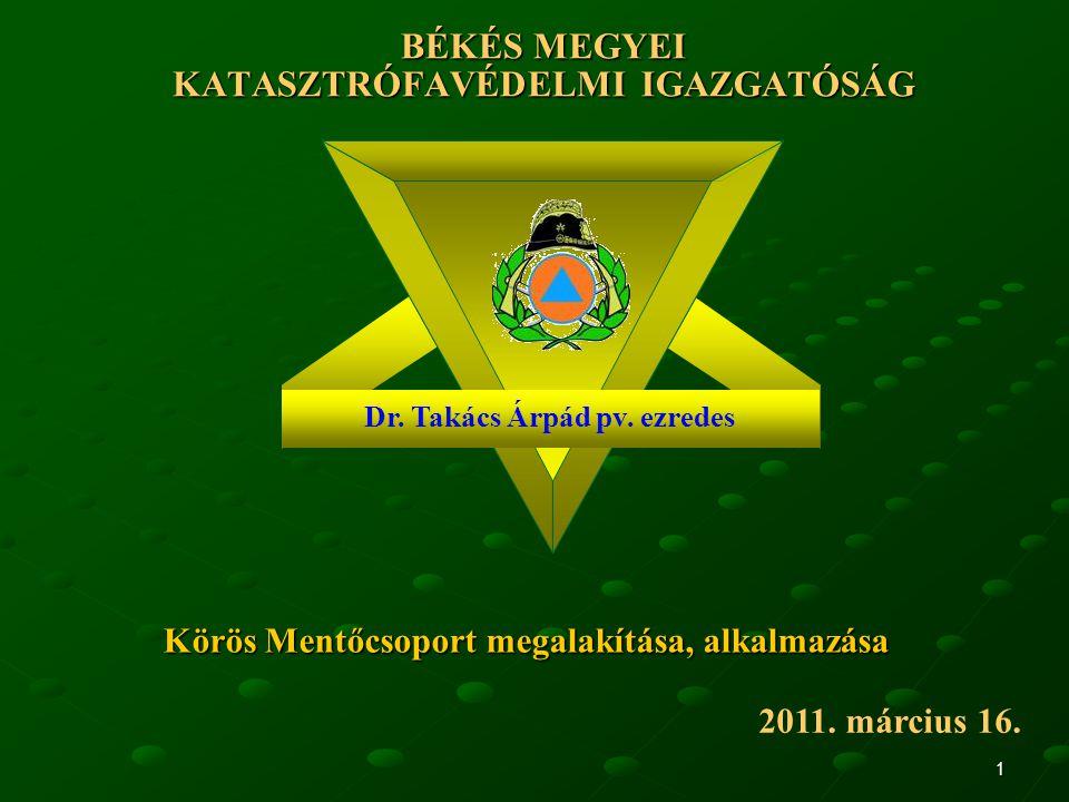 1 BÉKÉS MEGYEI KATASZTRÓFAVÉDELMI IGAZGATÓSÁG 2011. március 16. Dr. Takács Árpád pv. ezredes Körös Mentőcsoport megalakítása, alkalmazása