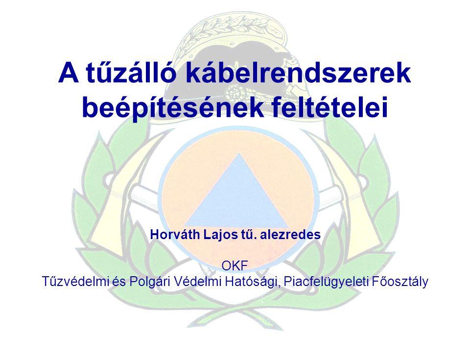 A tűzálló kábelrendszerek beépítésének feltételei Horváth Lajos tű. alezredes OKF Tűzvédelmi és Polgári Védelmi Hatósági, Piacfelügyeleti Főosztály