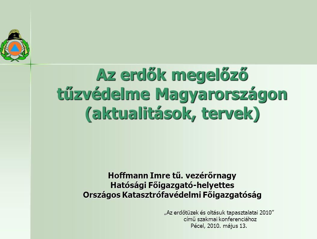 Az erdők megelőző tűzvédelme Magyarországon (aktualitások, tervek) Hoffmann Imre tű. vezérőrnagy Hatósági Főigazgató-helyettes Országos Katasztrófavéd