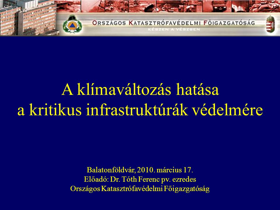 A klímaváltozás hatása a kritikus infrastruktúrák védelmére Balatonföldvár, 2010. március 17. Előadó: Dr. Tóth Ferenc pv. ezredes Országos Katasztrófa