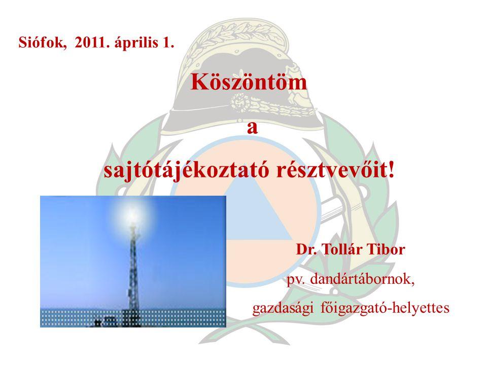 Köszöntöm a sajtótájékoztató résztvevőit! Dr. Tollár Tibor pv. dandártábornok, gazdasági főigazgató-helyettes Siófok, 2011. április 1.